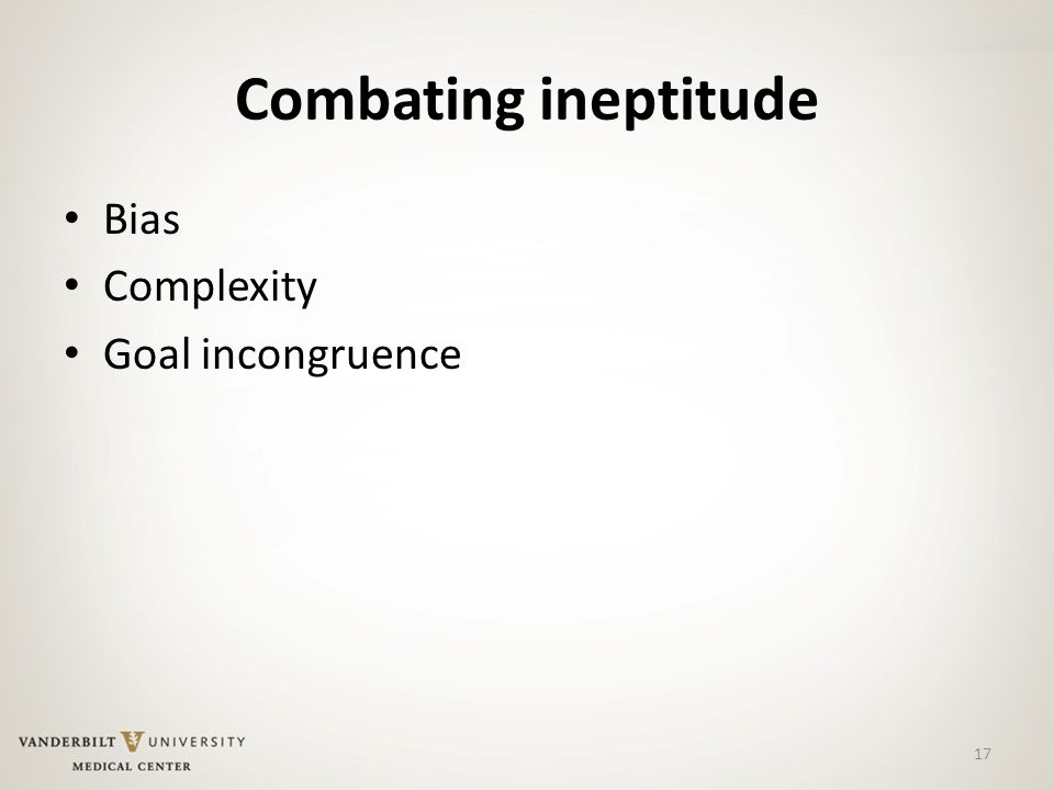 Combating ineptitude Bias Complexity Goal incongruence 17