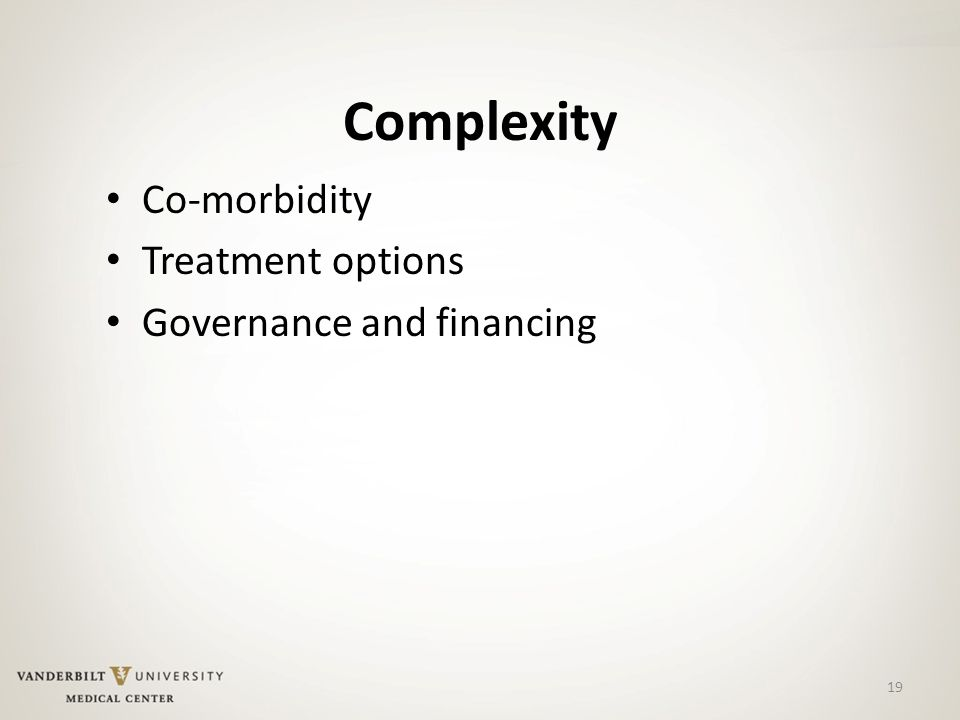 Complexity Co-morbidity Treatment options Governance and financing 19