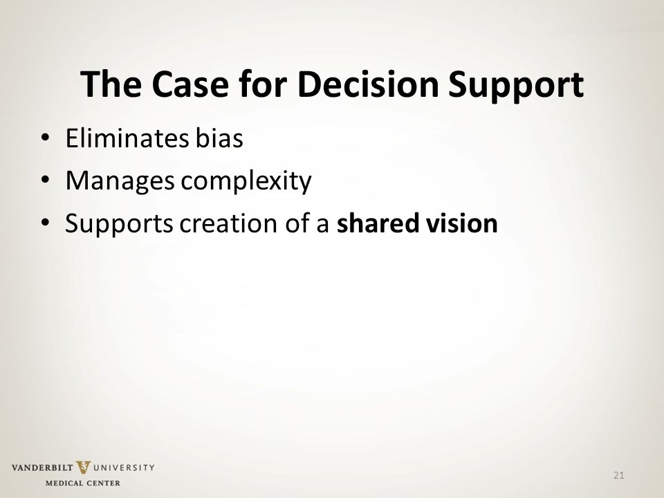 The Case for Decision Support Eliminates bias Manages complexity Supports creation of a shared vision 21