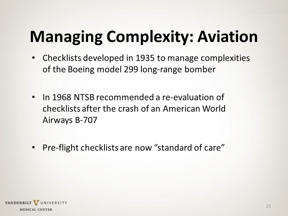 25 Managing Complexity: Aviation Checklists developed in 1935 to manage complexities of the Boeing model 299 long-range bomber In 1968 NTSB recommended a re-evaluation of checklists after the crash of an American World Airways B-707 Pre-flight checklists are now standard of care