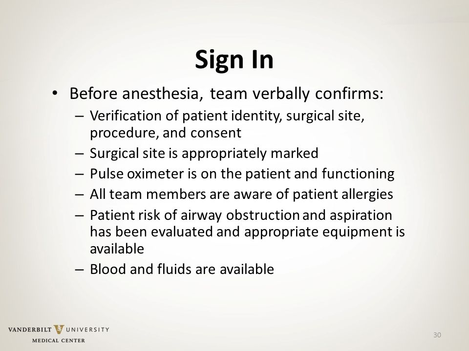 30 Sign In Before anesthesia, team verbally confirms: – Verification of patient identity, surgical site, procedure, and consent – Surgical site is appropriately marked – Pulse oximeter is on the patient and functioning – All team members are aware of patient allergies – Patient risk of airway obstruction and aspiration has been evaluated and appropriate equipment is available – Blood and fluids are available