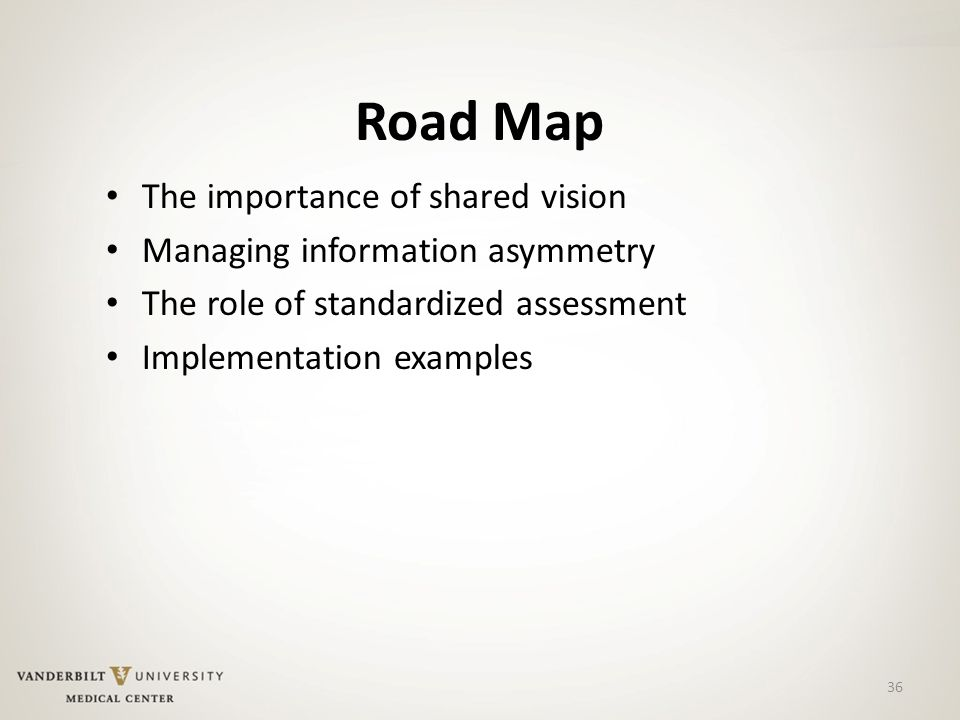 Road Map The importance of shared vision Managing information asymmetry The role of standardized assessment Implementation examples 36