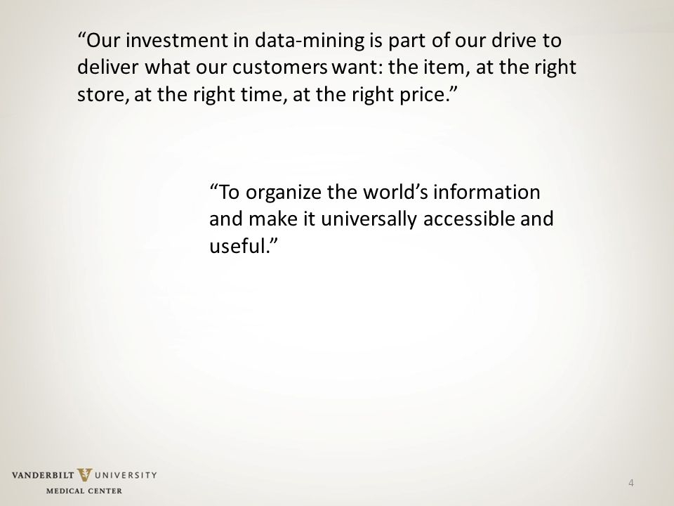 Our investment in data-mining is part of our drive to deliver what our customers want: the item, at the right store, at the right time, at the right price. 4 To organize the world's information and make it universally accessible and useful.