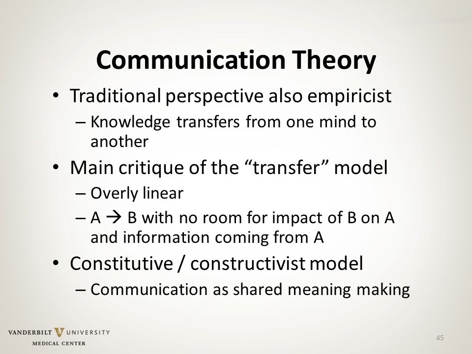 45 Communication Theory Traditional perspective also empiricist – Knowledge transfers from one mind to another Main critique of the transfer model – Overly linear – A  B with no room for impact of B on A and information coming from A Constitutive / constructivist model – Communication as shared meaning making