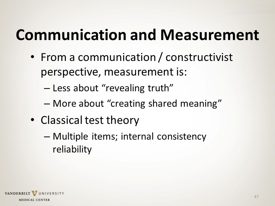 47 Communication and Measurement From a communication / constructivist perspective, measurement is: – Less about revealing truth – More about creating shared meaning Classical test theory – Multiple items; internal consistency reliability