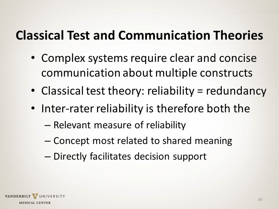 49 Classical Test and Communication Theories Complex systems require clear and concise communication about multiple constructs Classical test theory: reliability = redundancy Inter-rater reliability is therefore both the – Relevant measure of reliability – Concept most related to shared meaning – Directly facilitates decision support