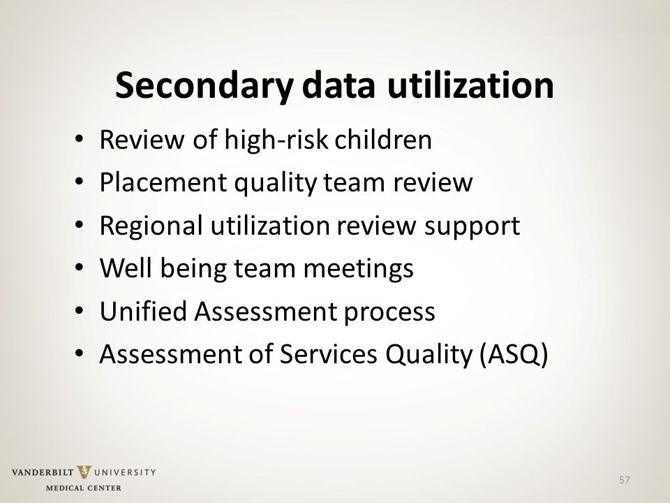 57 Secondary data utilization Review of high-risk children Placement quality team review Regional utilization review support Well being team meetings Unified Assessment process Assessment of Services Quality (ASQ)