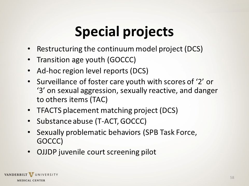 58 Special projects Restructuring the continuum model project (DCS) Transition age youth (GOCCC) Ad-hoc region level reports (DCS) Surveillance of foster care youth with scores of '2' or '3' on sexual aggression, sexually reactive, and danger to others items (TAC) TFACTS placement matching project (DCS) Substance abuse (T-ACT, GOCCC) Sexually problematic behaviors (SPB Task Force, GOCCC) OJJDP juvenile court screening pilot