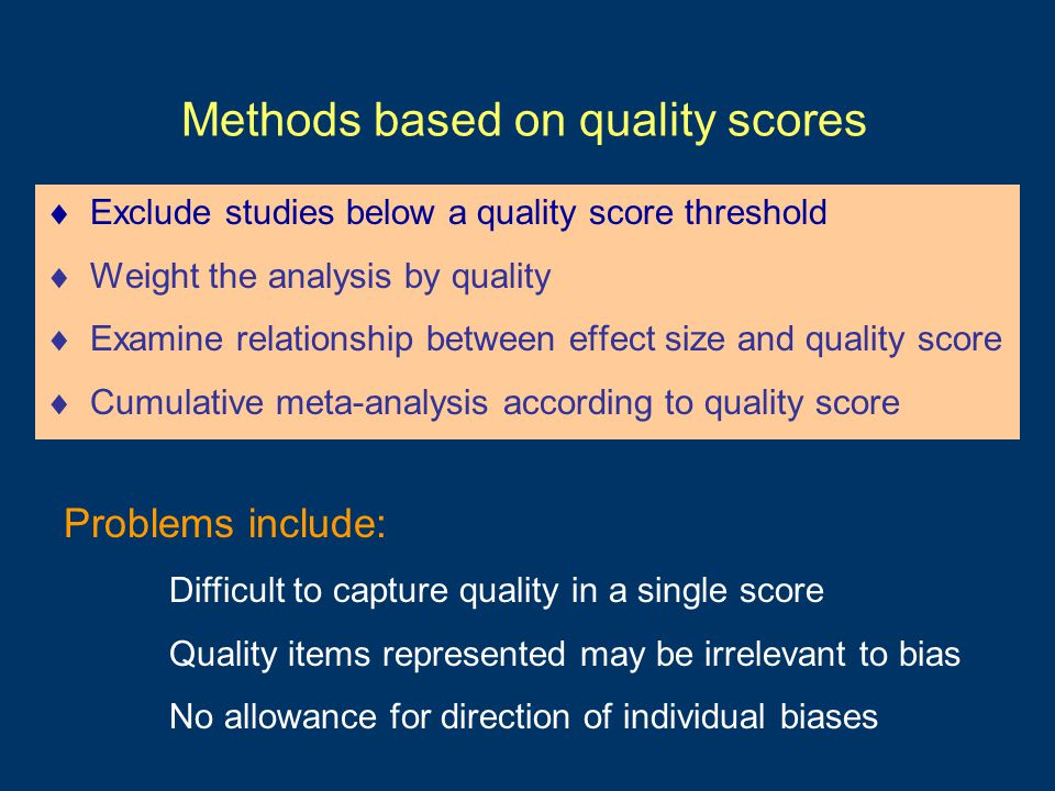 Methods based on quality scores  Exclude studies below a quality score threshold  Weight the analysis by quality  Examine relationship between effect size and quality score  Cumulative meta-analysis according to quality score Problems include: Difficult to capture quality in a single score Quality items represented may be irrelevant to bias No allowance for direction of individual biases