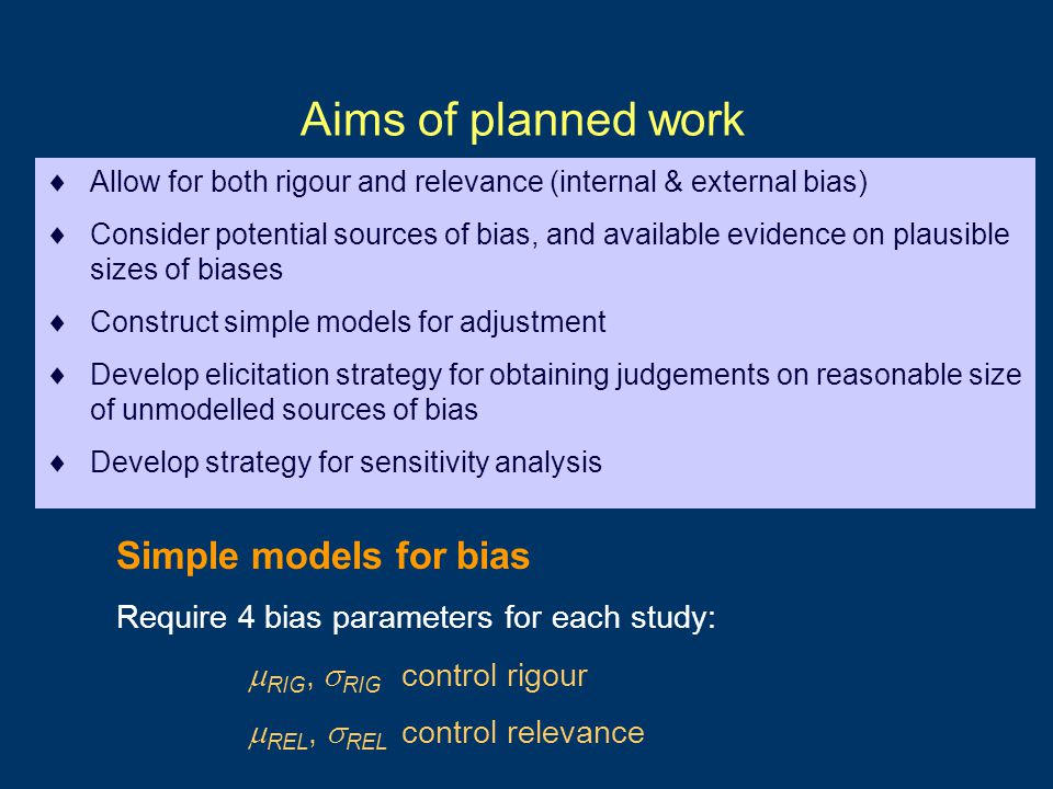 Aims of planned work  Allow for both rigour and relevance (internal & external bias)  Consider potential sources of bias, and available evidence on plausible sizes of biases  Construct simple models for adjustment  Develop elicitation strategy for obtaining judgements on reasonable size of unmodelled sources of bias  Develop strategy for sensitivity analysis Simple models for bias Require 4 bias parameters for each study:  RIG,  RIG control rigour  REL,  REL control relevance