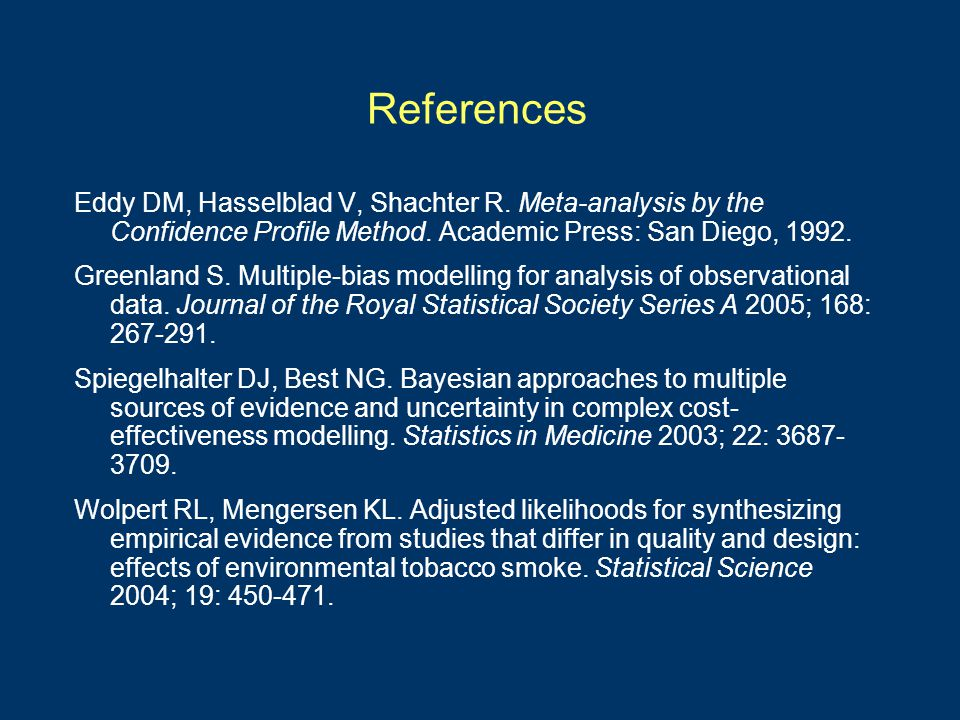 References Eddy DM, Hasselblad V, Shachter R. Meta-analysis by the Confidence Profile Method.