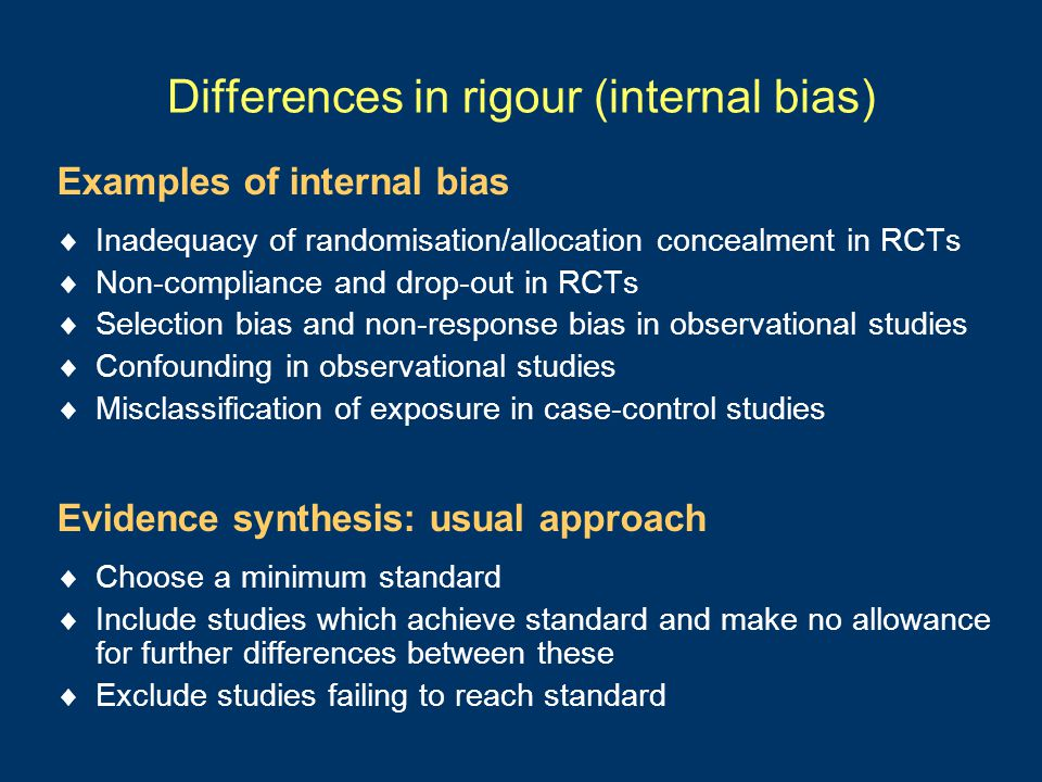Differences in rigour (internal bias) Examples of internal bias  Inadequacy of randomisation/allocation concealment in RCTs  Non-compliance and drop-out in RCTs  Selection bias and non-response bias in observational studies  Confounding in observational studies  Misclassification of exposure in case-control studies Evidence synthesis: usual approach  Choose a minimum standard  Include studies which achieve standard and make no allowance for further differences between these  Exclude studies failing to reach standard