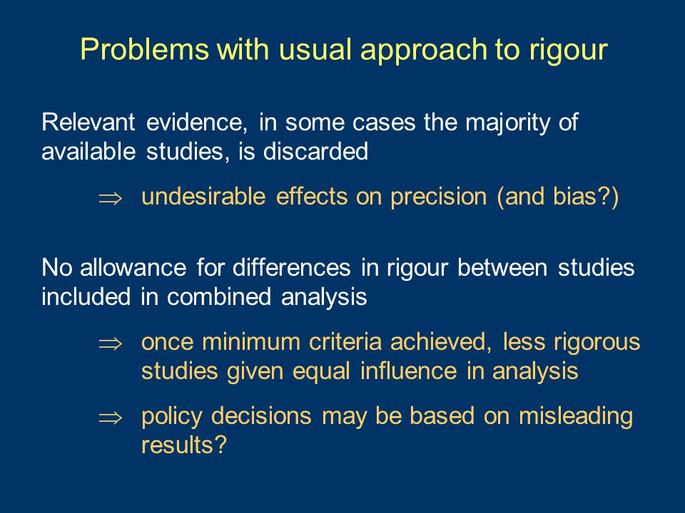 Problems with usual approach to rigour Relevant evidence, in some cases the majority of available studies, is discarded  undesirable effects on precision (and bias ) No allowance for differences in rigour between studies included in combined analysis  once minimum criteria achieved, less rigorous studies given equal influence in analysis  policy decisions may be based on misleading results