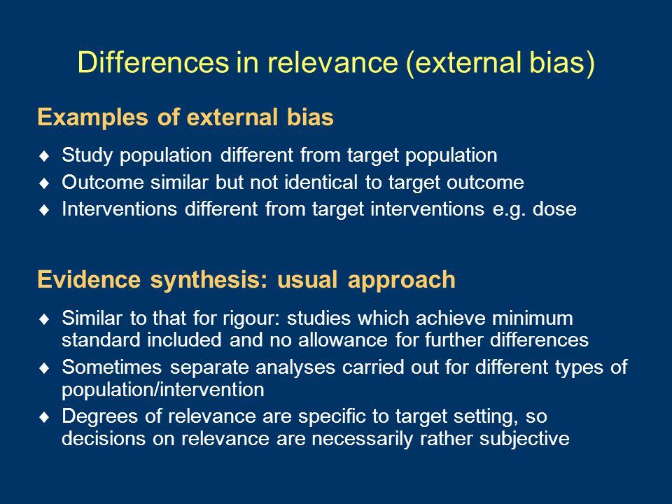 Differences in relevance (external bias) Examples of external bias  Study population different from target population  Outcome similar but not identical to target outcome  Interventions different from target interventions e.g.