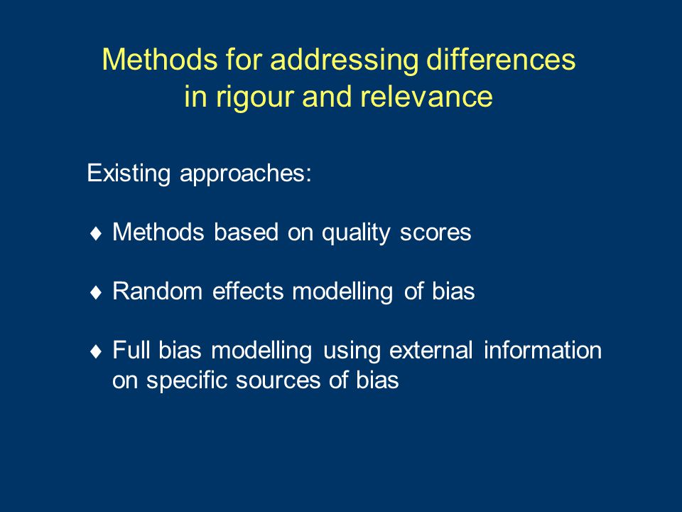 Methods for addressing differences in rigour and relevance Existing approaches:  Methods based on quality scores  Random effects modelling of bias  Full bias modelling using external information on specific sources of bias