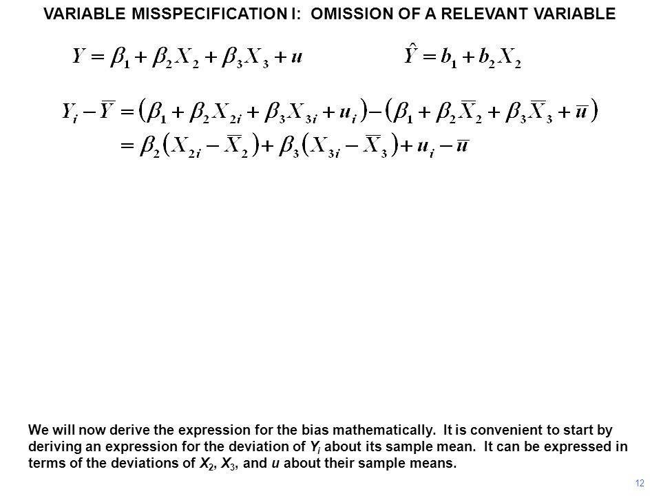 12 VARIABLE MISSPECIFICATION I: OMISSION OF A RELEVANT VARIABLE We will now derive the expression for the bias mathematically. It is convenient to sta
