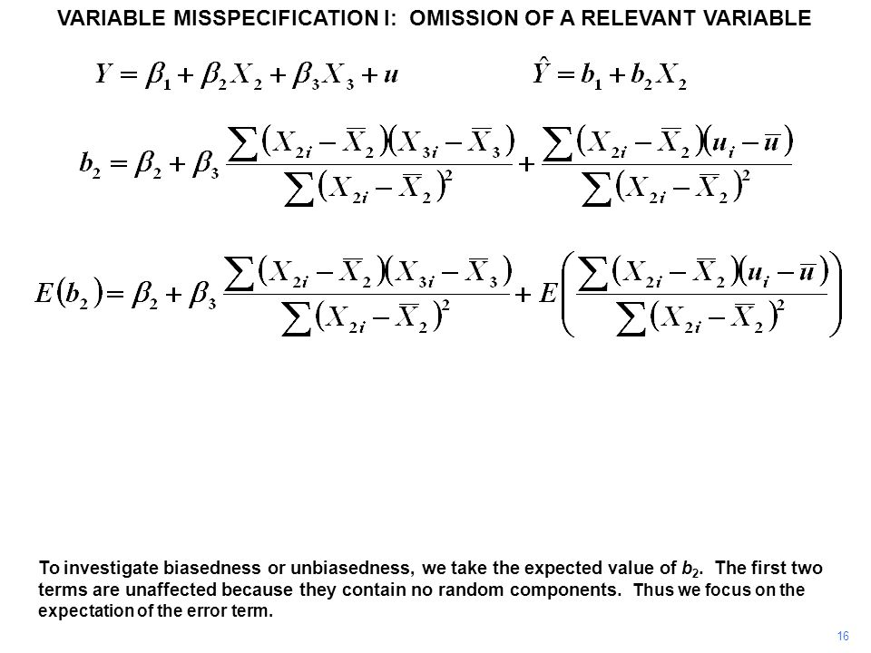 16 VARIABLE MISSPECIFICATION I: OMISSION OF A RELEVANT VARIABLE To investigate biasedness or unbiasedness, we take the expected value of b 2. The firs
