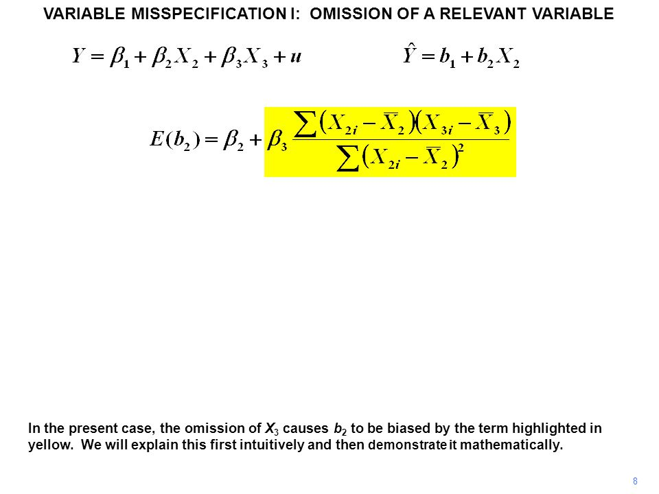 VARIABLE MISSPECIFICATION I: OMISSION OF A RELEVANT VARIABLE 8 In the present case, the omission of X 3 causes b 2 to be biased by the term highlighted in yellow.