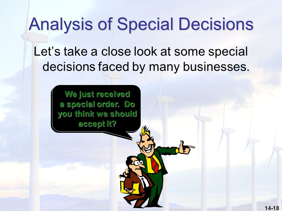 14-18 Analysis of Special Decisions Let's take a close look at some special decisions faced by many businesses.