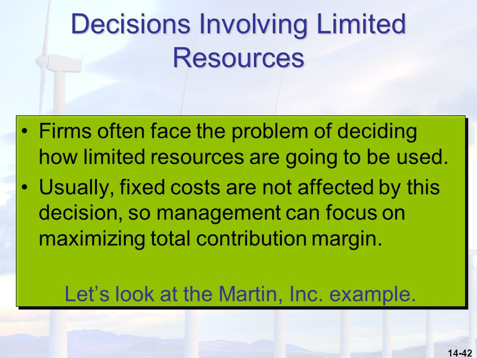 14-42 Decisions Involving Limited Resources Firms often face the problem of deciding how limited resources are going to be used. Usually, fixed costs