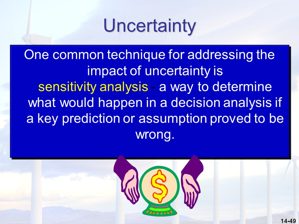 14-49 Uncertainty One common technique for addressing the impact of uncertainty is sensitivity analysis - a way to determine what would happen in a decision analysis if a key prediction or assumption proved to be wrong.