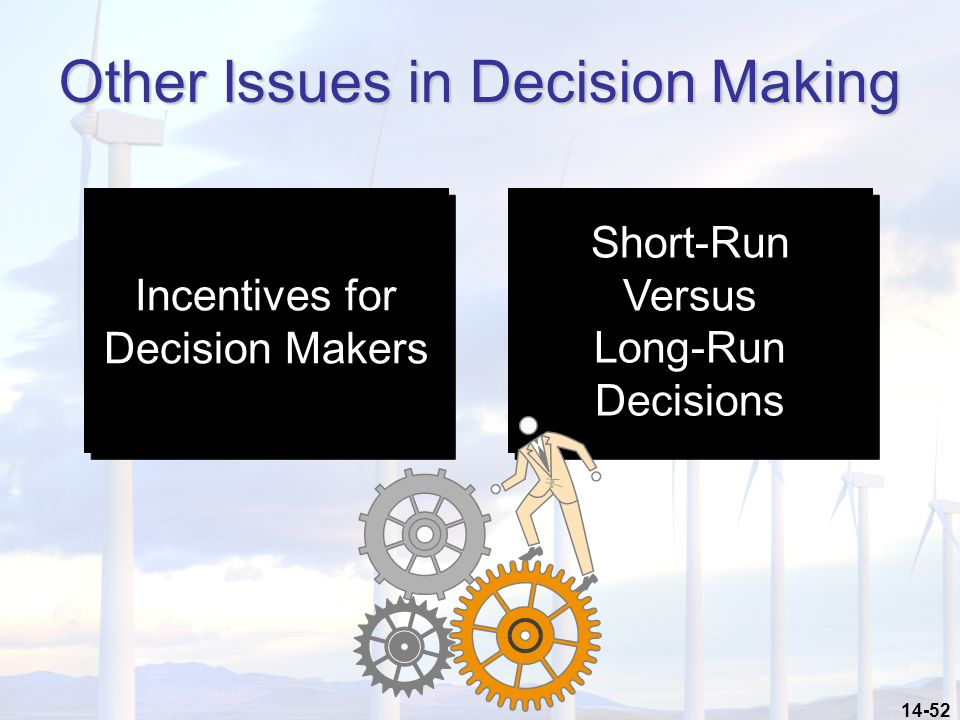 14-52 Other Issues in Decision Making Incentives for Decision Makers Incentives for Decision Makers Short-Run Versus Long-Run Decisions Short-Run Vers