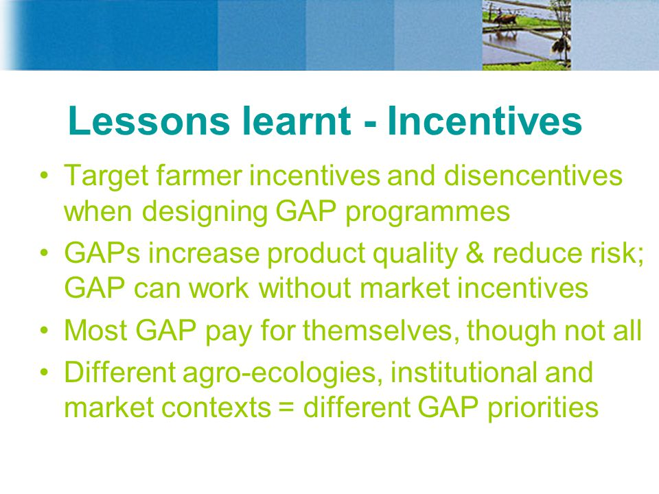 Lessons learnt - Incentives Target farmer incentives and disencentives when designing GAP programmes GAPs increase product quality & reduce risk; GAP