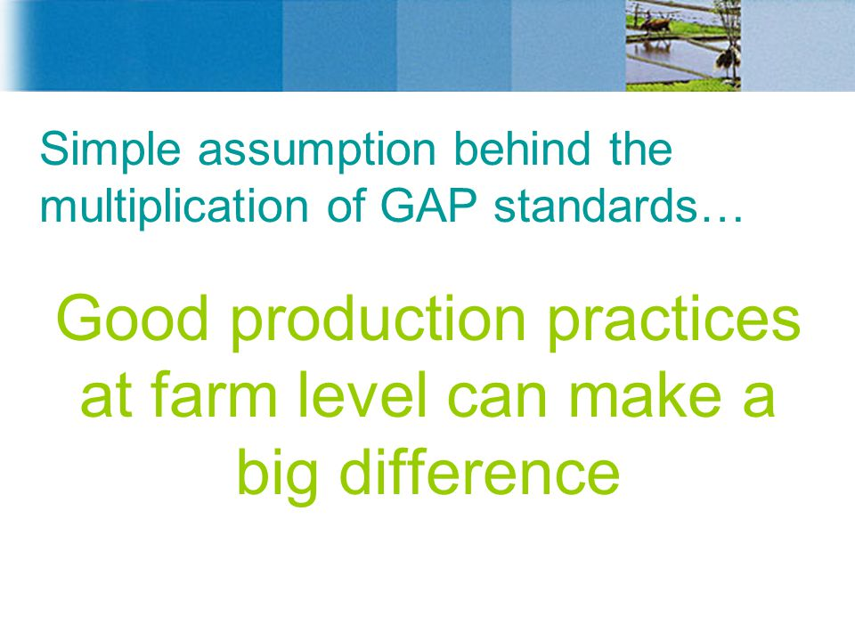 Simple assumption behind the multiplication of GAP standards… Good production practices at farm level can make a big difference