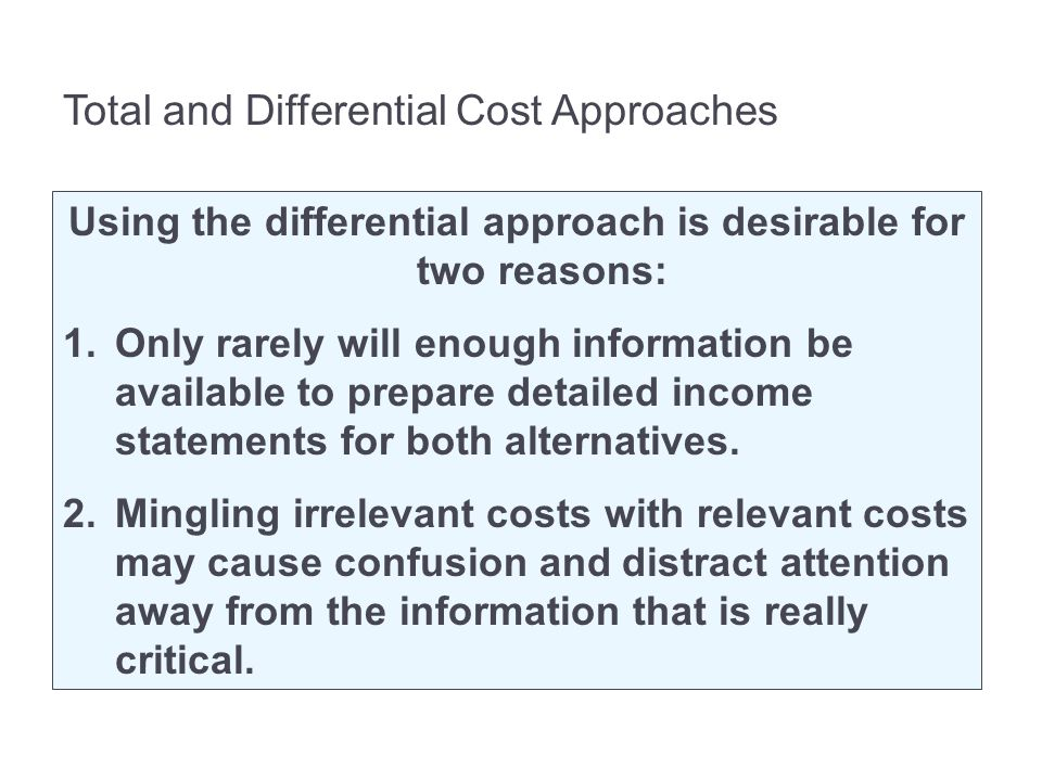 Total and Differential Cost Approaches Using the differential approach is desirable for two reasons: 1.Only rarely will enough information be available to prepare detailed income statements for both alternatives.