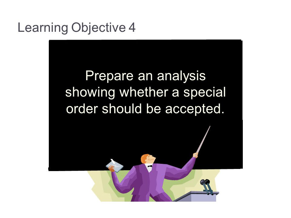 Learning Objective 4 Prepare an analysis showing whether a special order should be accepted.