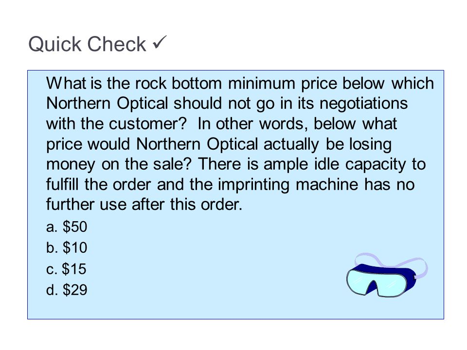 Quick Check What is the rock bottom minimum price below which Northern Optical should not go in its negotiations with the customer.