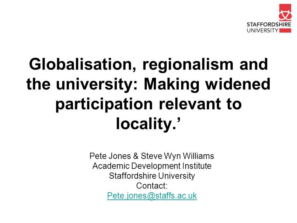 Globalisation, regionalism and the university: Making widened participation relevant to locality.' Pete Jones & Steve Wyn Williams Academic Developmen