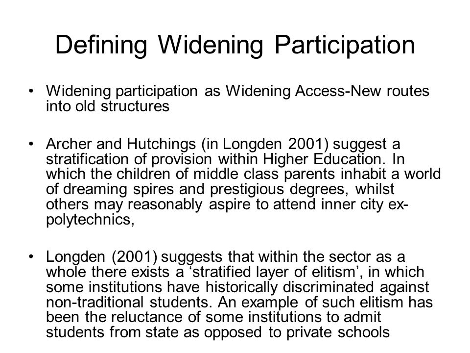Defining Widening Participation Widening participation as Widening Access-New routes into old structures Archer and Hutchings (in Longden 2001) sugges