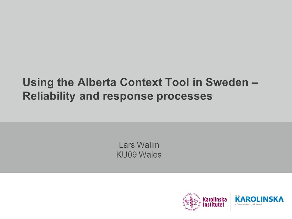 Using the Alberta Context Tool in Sweden – Reliability and response processes Lars Wallin KU09 Wales