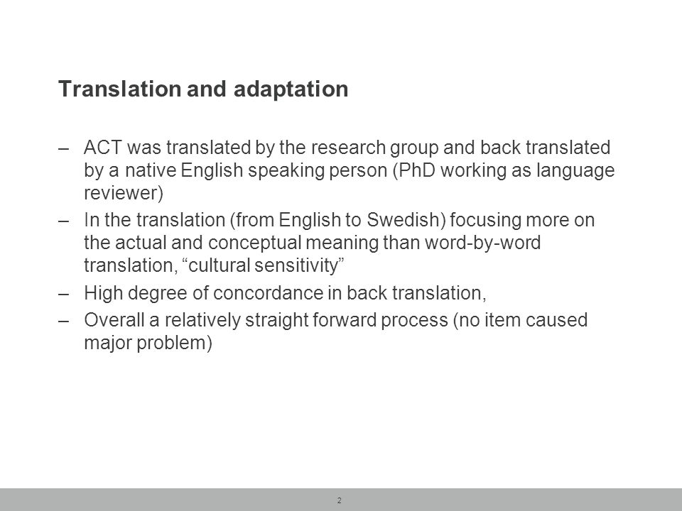 2 Translation and adaptation –ACT was translated by the research group and back translated by a native English speaking person (PhD working as language reviewer) –In the translation (from English to Swedish) focusing more on the actual and conceptual meaning than word-by-word translation, cultural sensitivity –High degree of concordance in back translation, –Overall a relatively straight forward process (no item caused major problem)