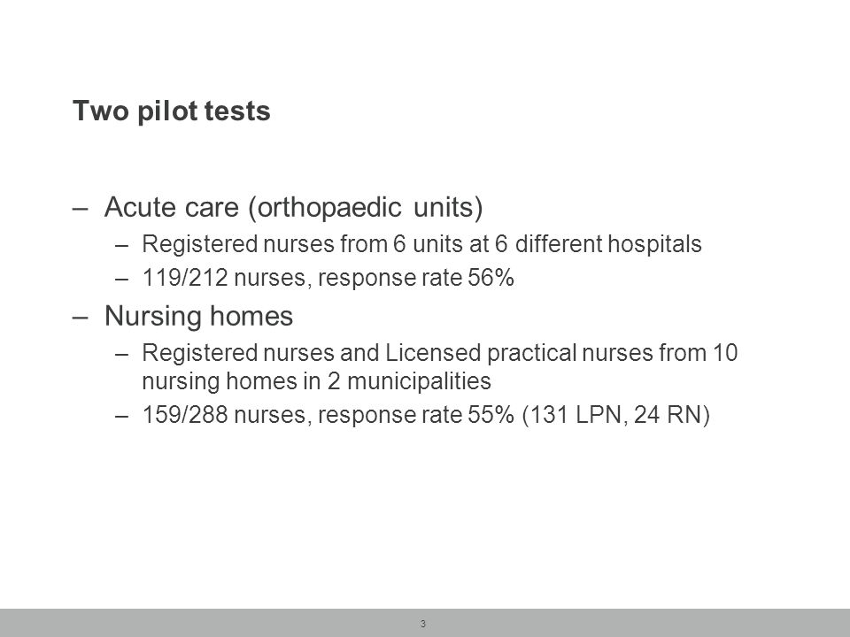 3 Two pilot tests –Acute care (orthopaedic units) –Registered nurses from 6 units at 6 different hospitals –119/212 nurses, response rate 56% –Nursing homes –Registered nurses and Licensed practical nurses from 10 nursing homes in 2 municipalities –159/288 nurses, response rate 55% (131 LPN, 24 RN)
