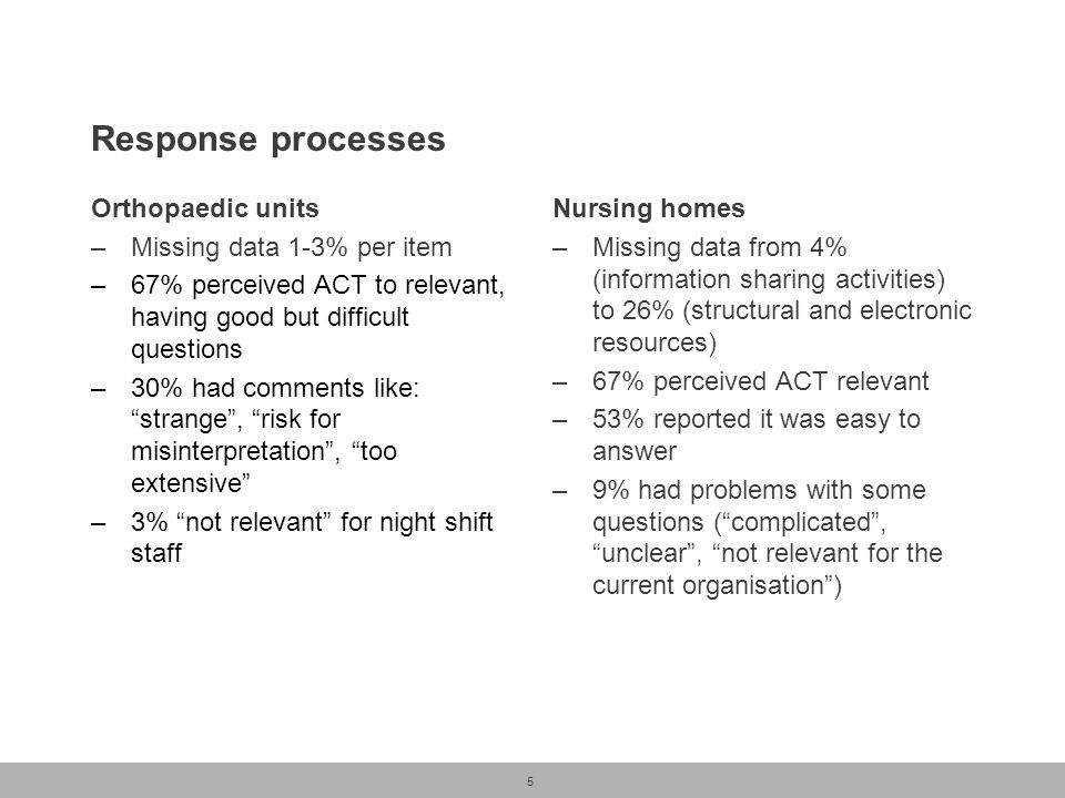 5 Response processes Orthopaedic units –Missing data 1-3% per item –67% perceived ACT to relevant, having good but difficult questions –30% had comments like: strange , risk for misinterpretation , too extensive –3% not relevant for night shift staff Nursing homes –Missing data from 4% (information sharing activities) to 26% (structural and electronic resources) –67% perceived ACT relevant –53% reported it was easy to answer –9% had problems with some questions ( complicated , unclear , not relevant for the current organisation )