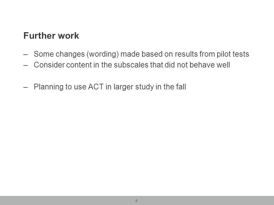 6 Further work –Some changes (wording) made based on results from pilot tests –Consider content in the subscales that did not behave well –Planning to use ACT in larger study in the fall