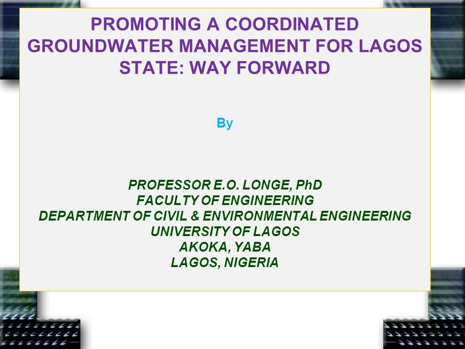 GROUNDWATER MANAGEMENT FOR LAGOS: A Major Challenge To All The resource is critical to existing water-supply in the state Plays key strategic role to achieving sustainable water supply Major issues and needs are both technical and managerial Evaluation of groundwater recharge, resource potential sustainability Aquifer susceptibility to degradation Assessment of aquifer pollution vulnerability & investigation of pollution risks Groundwater pollution control and mitigation measures ( especially improving design/operation of in-situ sanitation units ) Guidelines on appropriate water well construction/operation, effective wellhead protection, groundwater use; quality & quantity, perimeter of safety, recharge enhancement, etc Improved groundwater source/aquifer monitoring Professor E.O.