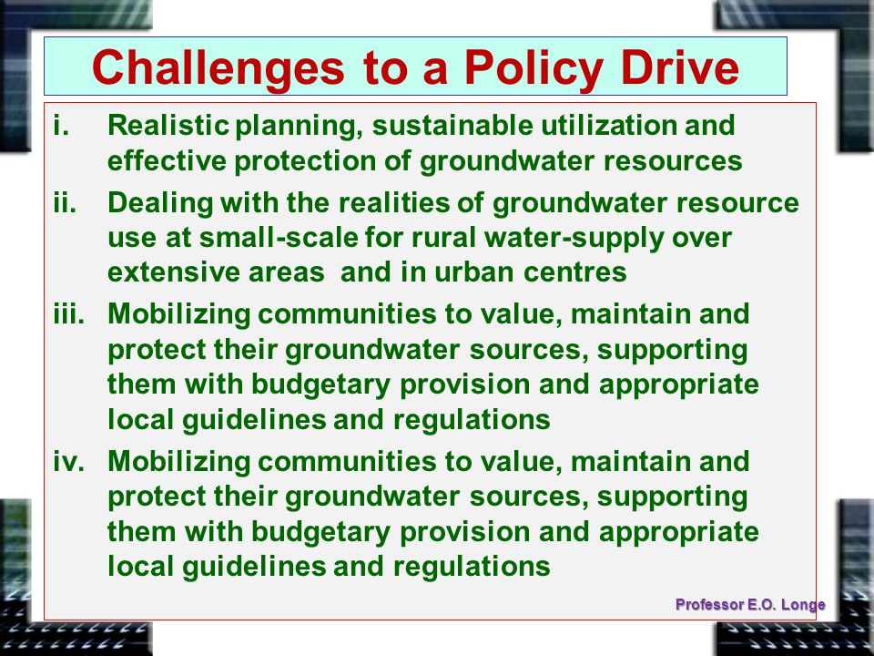 Challenges to a Policy Drive i.Realistic planning, sustainable utilization and effective protection of groundwater resources ii.Dealing with the realities of groundwater resource use at small-scale for rural water-supply over extensive areas and in urban centres iii.Mobilizing communities to value, maintain and protect their groundwater sources, supporting them with budgetary provision and appropriate local guidelines and regulations iv.Mobilizing communities to value, maintain and protect their groundwater sources, supporting them with budgetary provision and appropriate local guidelines and regulations Professor E.O.