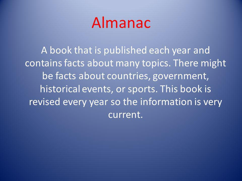 Almanac A book that is published each year and contains facts about many topics. There might be facts about countries, government, historical events,