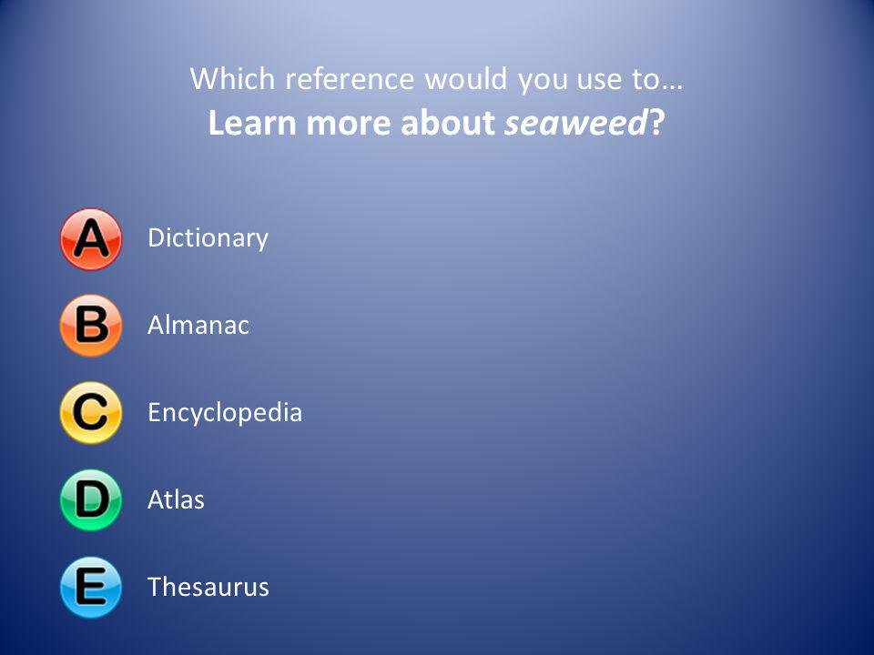 Which reference would you use to… Learn more about seaweed? DictionaryAlmanacEncyclopediaAtlasThesaurus