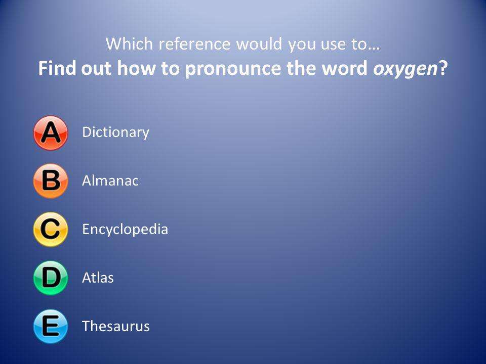 Which reference would you use to… Find out how to pronounce the word oxygen? DictionaryAlmanacEncyclopediaAtlasThesaurus