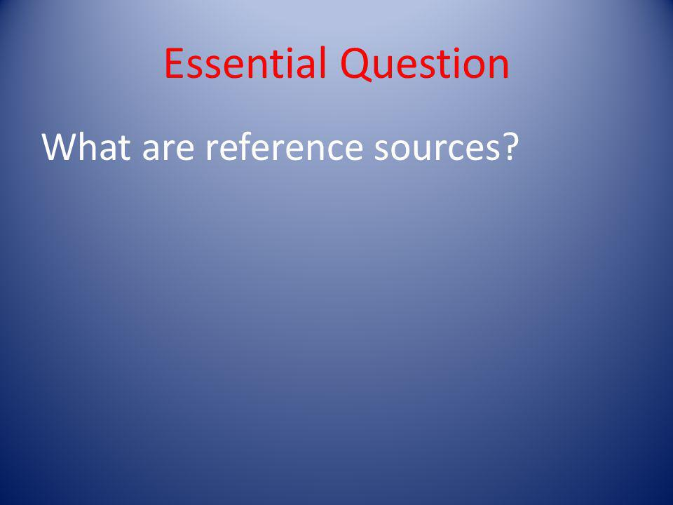 Essential Question What are reference sources?