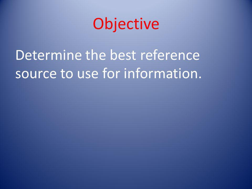 Objective Determine the best reference source to use for information.
