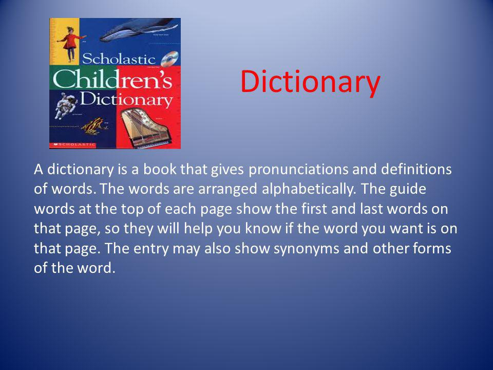 A dictionary is a book that gives pronunciations and definitions of words. The words are arranged alphabetically. The guide words at the top of each p