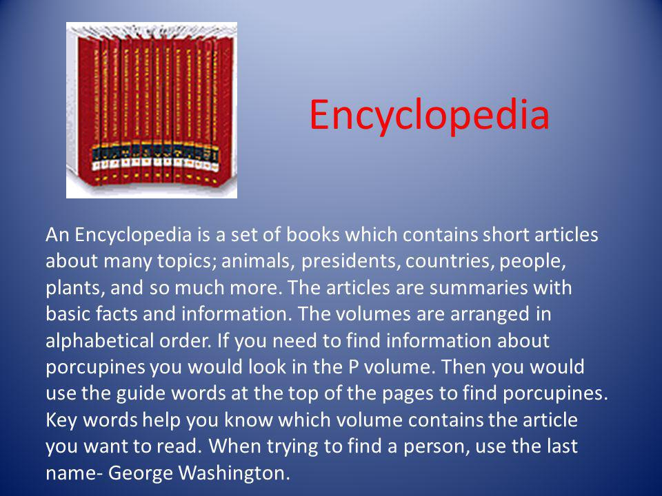 An Encyclopedia is a set of books which contains short articles about many topics; animals, presidents, countries, people, plants, and so much more. T