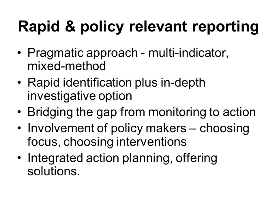 Rapid & policy relevant reporting Pragmatic approach - multi-indicator, mixed-method Rapid identification plus in-depth investigative option Bridging the gap from monitoring to action Involvement of policy makers – choosing focus, choosing interventions Integrated action planning, offering solutions.