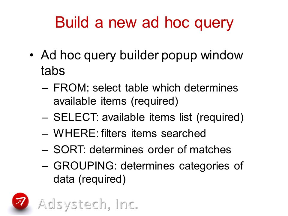Build a new ad hoc query Ad hoc query builder popup window tabs –FROM: select table which determines available items (required) –SELECT: available items list (required) –WHERE: filters items searched –SORT: determines order of matches –GROUPING: determines categories of data (required)