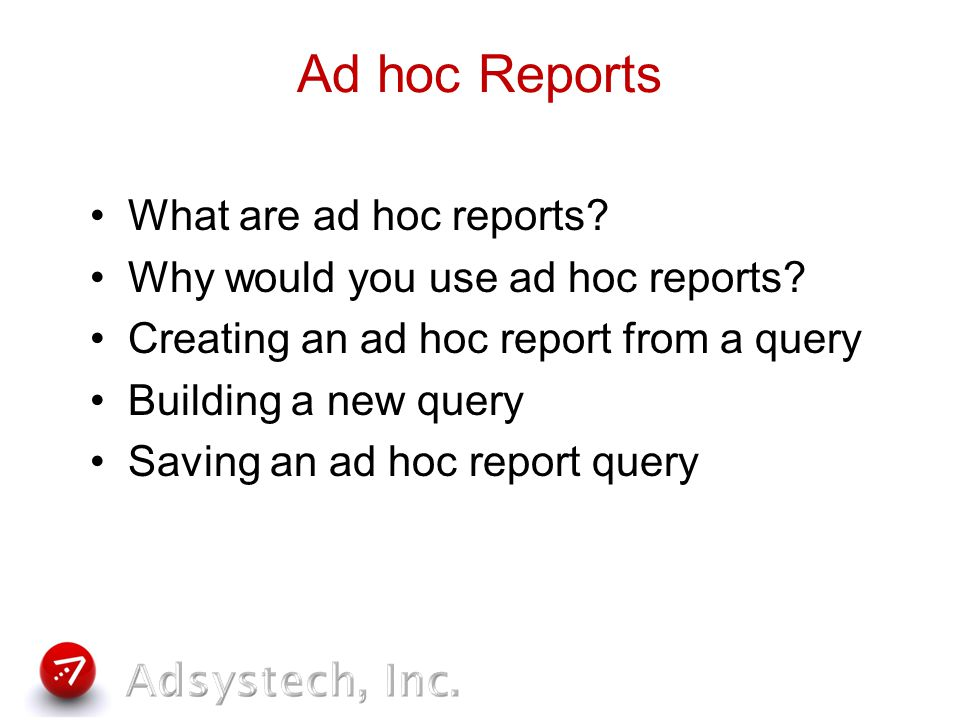Ad hoc Reports What are ad hoc reports. Why would you use ad hoc reports.
